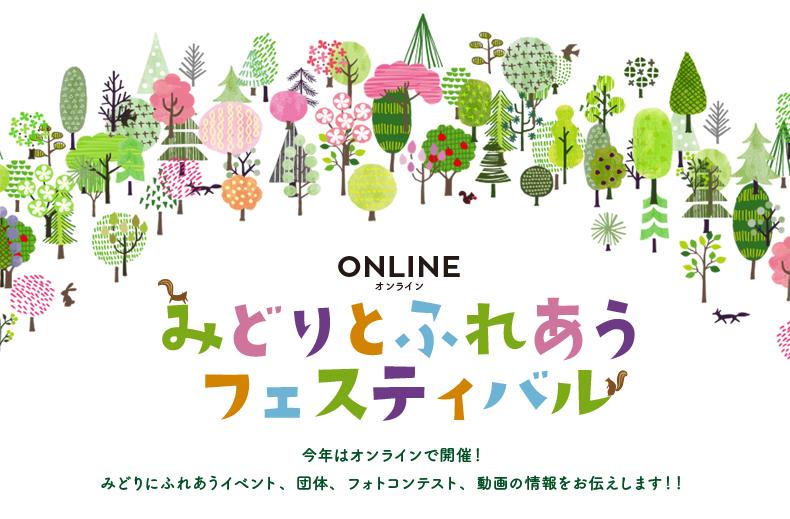 ONLINEオンライン みどりとふれあうフェスティバル 今年はオンラインで開催!みどりにふれあうイベント、団体、フォトコンテスト、動画の情報をお伝えします!